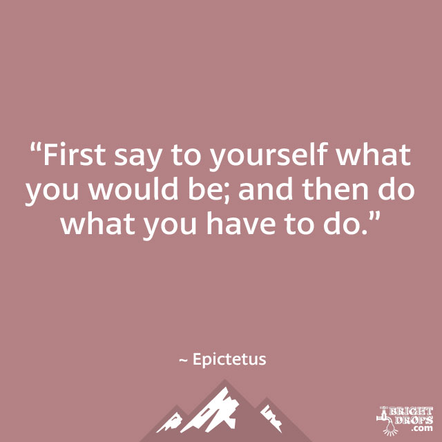 """First say to yourself what you would be; and then do what you have to do."" ~ Epictetus"