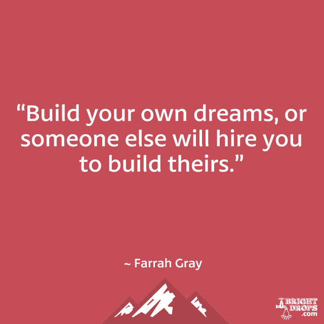 """Build your own dreams, or someone else will hire you to build theirs."" ~ Farrah Gray"