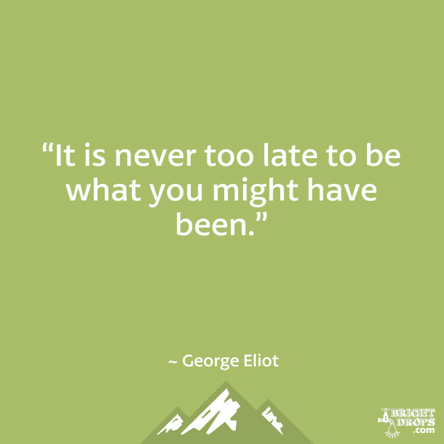 """It is never too late to be what you might have been."" ~ George Eliot"