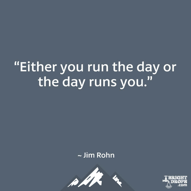 """Either you run the day or the day runs you."" ~ Jim Rohn"