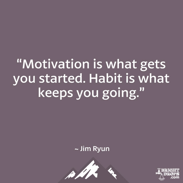 """Motivation is what gets you started. Habit is what keeps you going."" ~ Jim Ryun"