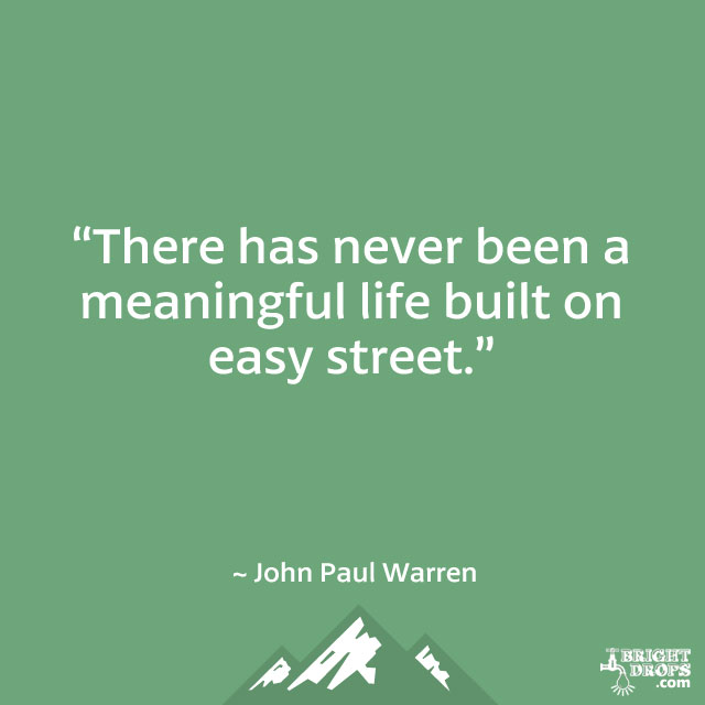"""There has never been a meaningful life built on easy street."" ~ John Paul Warren"