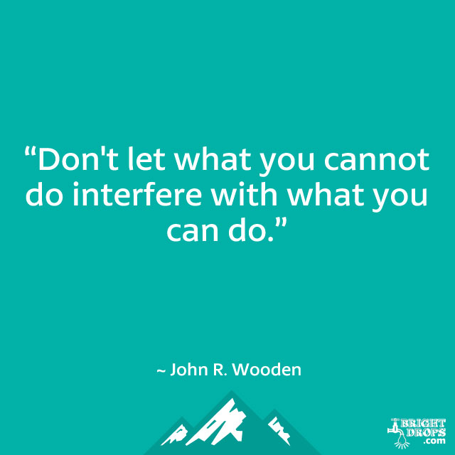 """Don't let what you cannot do interfere with what you can do."" ~ John R. Wooden"