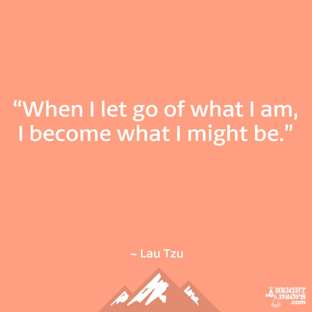 """When I let go of what I am, I become what I might be."" ~ Lau Tzu"