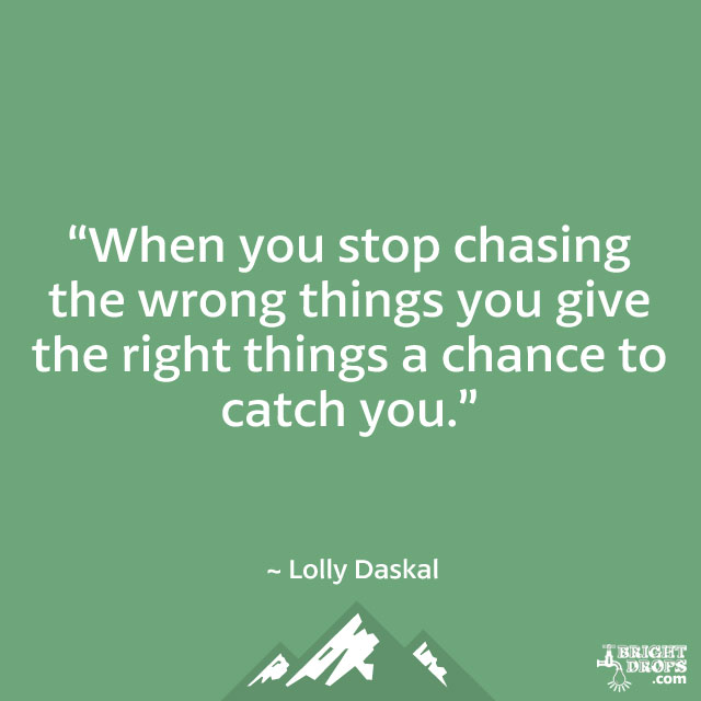 """When you stop chasing the wrong things you give the right things a chance to catch you."" ~ Lolly Daskal"