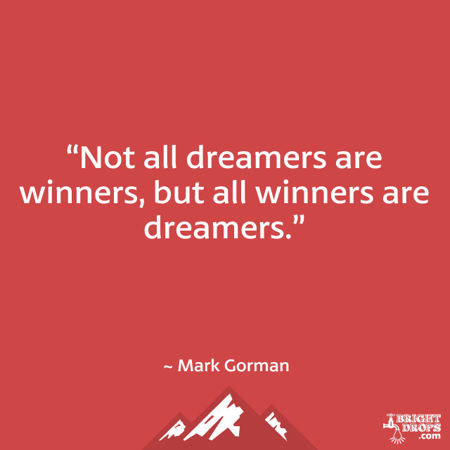 """Not all dreamers are winners, but all winners are dreamers."" ~ Mark Gorman"