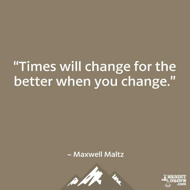 """Times will change for the better when you change."" ~ Maxwell Maltz"