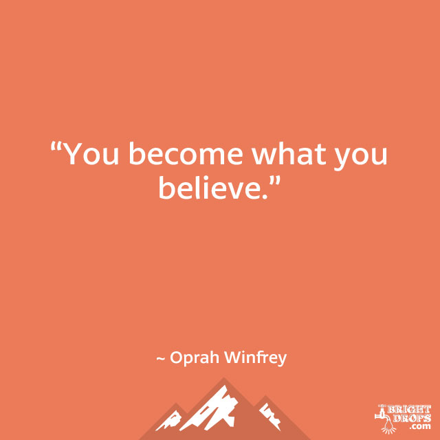"""You become what you believe."" ~ Oprah Winfrey"