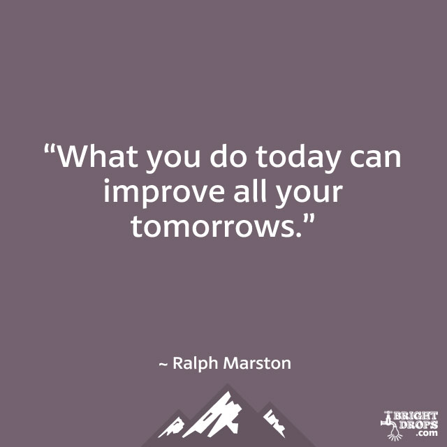 "... What you do today can improve all your tomorrows."" ~ Ralph Marston"