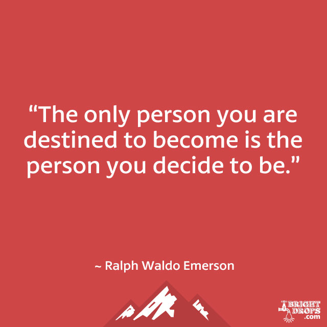 """The only person you are destined to become is the person you decide to be."" ~ Ralph Waldo Emerson"
