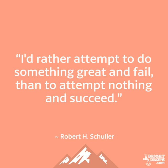 """I'd rather attempt to do something great and fail, than to attempt nothing and succeed."" ~ Robert H. Schuller"