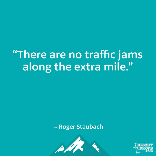 """There are no traffic jams along the extra mile."" ~ Roger Staubach"