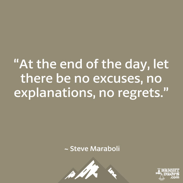 """At the end of the day, let there be no excuses, no explanations, no regrets."" ~ Steve Maraboli"