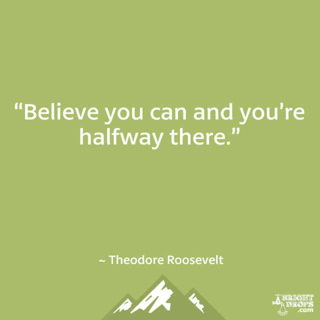 """Believe you can and you're halfway there."" ~ Theodore Roosevelt"