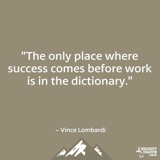 """The only place where success comes before work is in the dictionary."" ~ Vince Lombardi"