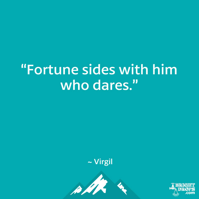 """Fortune sides with him who dares."" ~ Virgil"