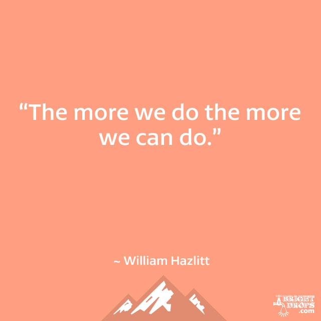 """The more we do the more we can do."" ~ William Hazlitt"
