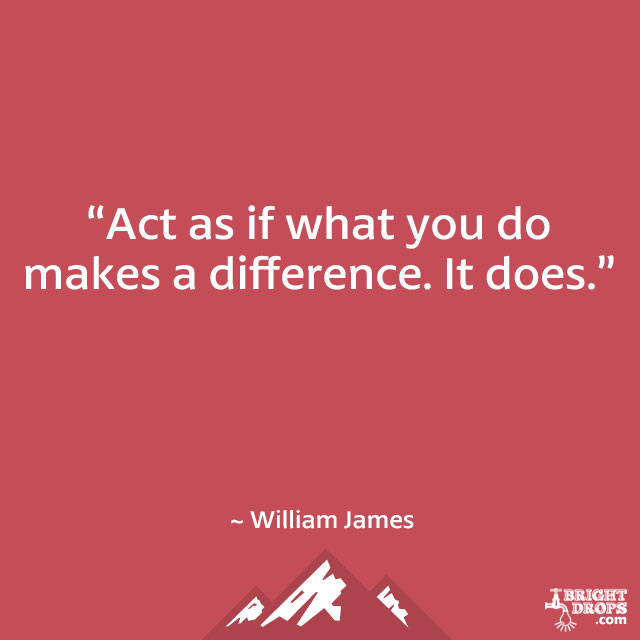 """Act as if what you do makes a difference. It does."" ~ William James"
