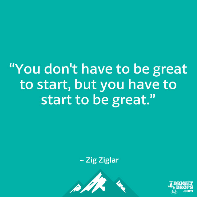 """You don't have to be great to start, but you have to start to be great."" ~ Zig Ziglar"