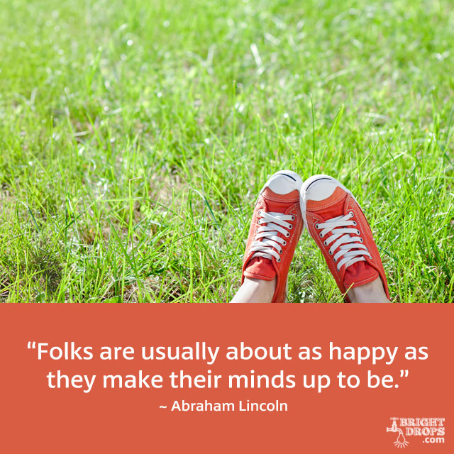 """Folks are usually about as happy as they make their minds up to be."" ~ Abraham Lincoln"