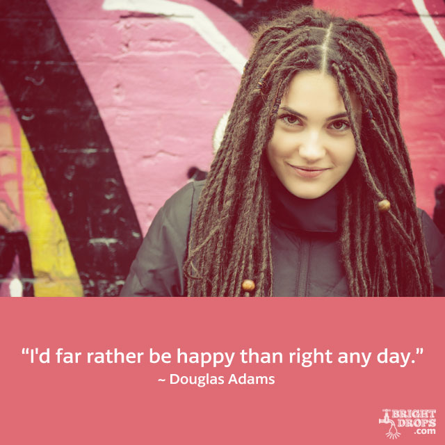 """I'd far rather be happy than right any day."" ~ Douglas Adams"