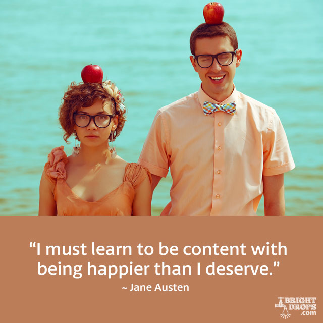 """I must learn to be content with being happier than I deserve."" ~ Jane Austen"