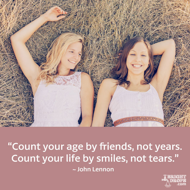 """Count your age by friends, not years. Count your life by smiles, not tears."" ~ John Lennon"