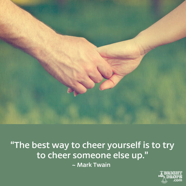 """The best way to cheer yourself is to try to cheer someone else up."" ~ Mark Twain"