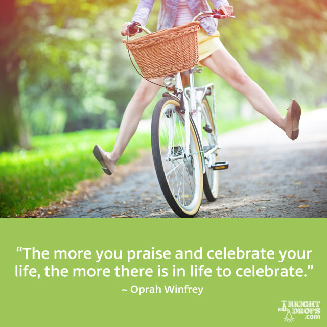 """The more you praise and celebrate your life, the more there is in life to celebrate."" ~ Oprah Winfrey"