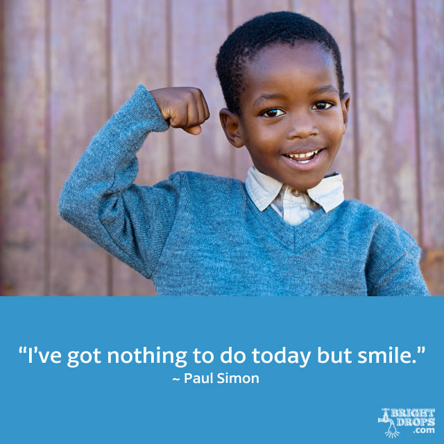 """I've got nothing to do today but smile."" ~ Paul Simon"