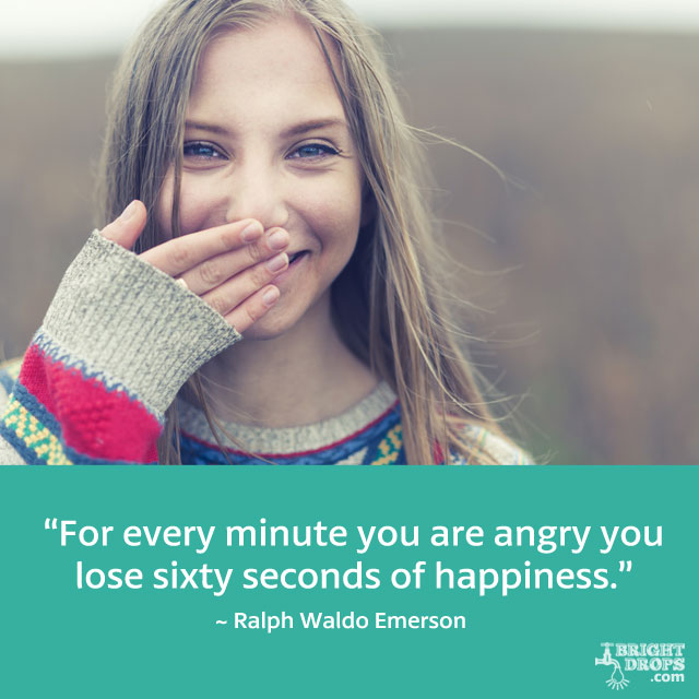 """For every minute you are angry you lose sixty seconds of happiness."" ~ Ralph Waldo Emerson"