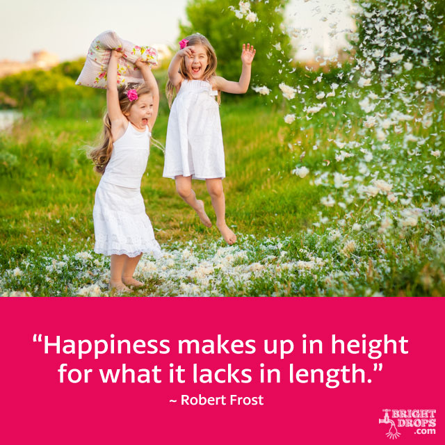 """Happiness makes up in height for what it lacks in length."" ~ Robert Frost"