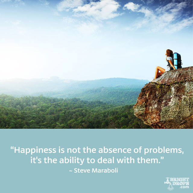 """Happiness is not the absence of problems, it's the ability to deal with them."" ~ Steve Maraboli"
