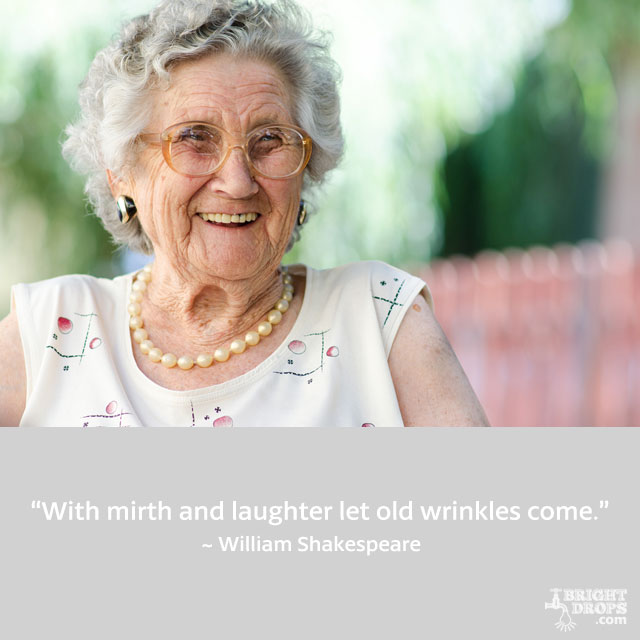 """With mirth and laughter let old wrinkles come."" ~ William Shakespeare"