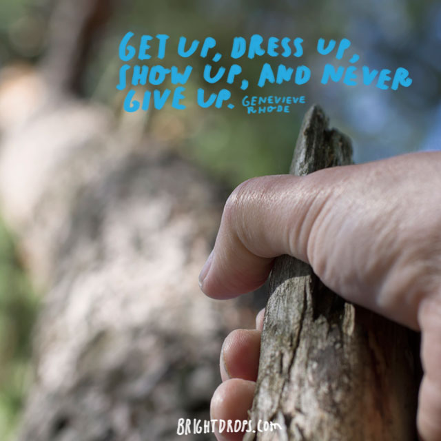 """Get up, dress up, show up, and never give up."" ~ Genevieve Rhode"