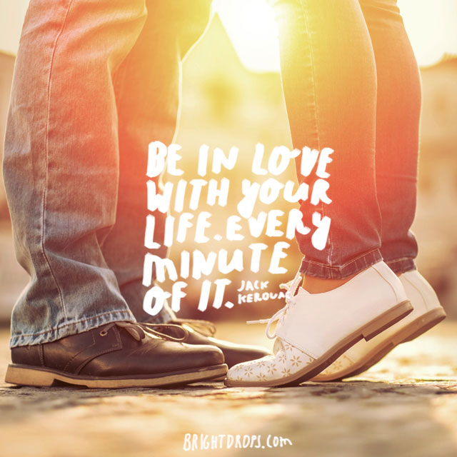 """Be in love with your life. Every minute of it."" ~ Jack Kerouac"