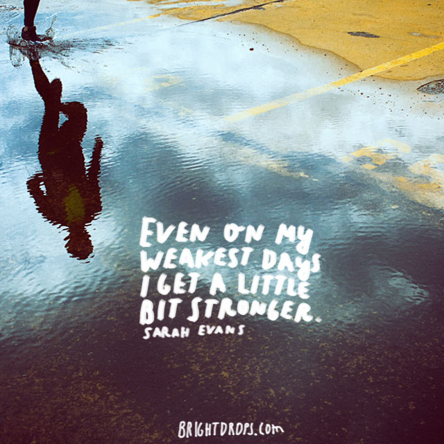 """Even on my weakest days I get a little bit stronger"" ~ Sarah Evans"