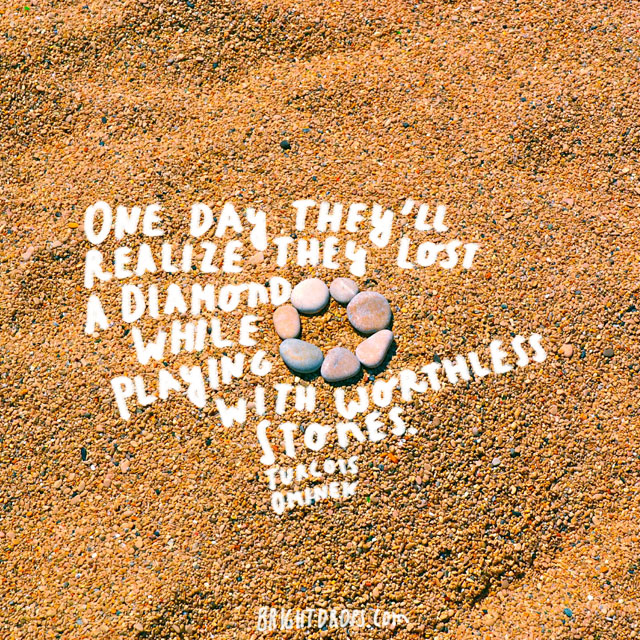 """One day they'll realize they lost a diamond while playing with worthless stones."" ~ Turcois Ominek"
