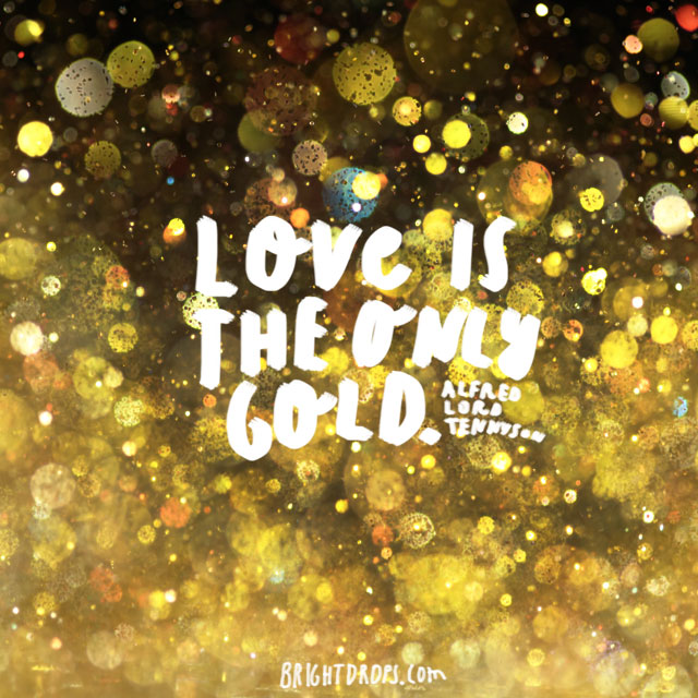 """Love is the only gold."" ~ Alfred Lord Tennyson"