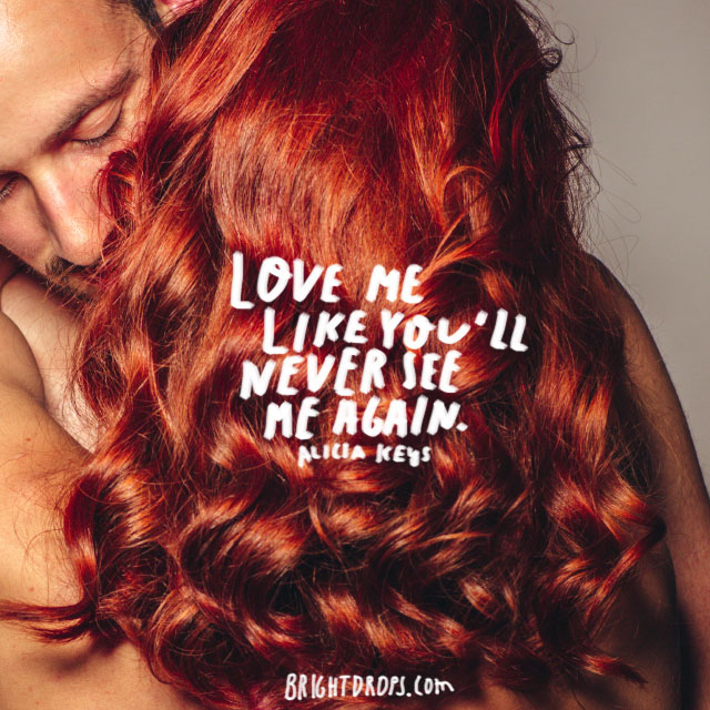 """Love me like you'll never see me again."" ~ Alicia Keys"