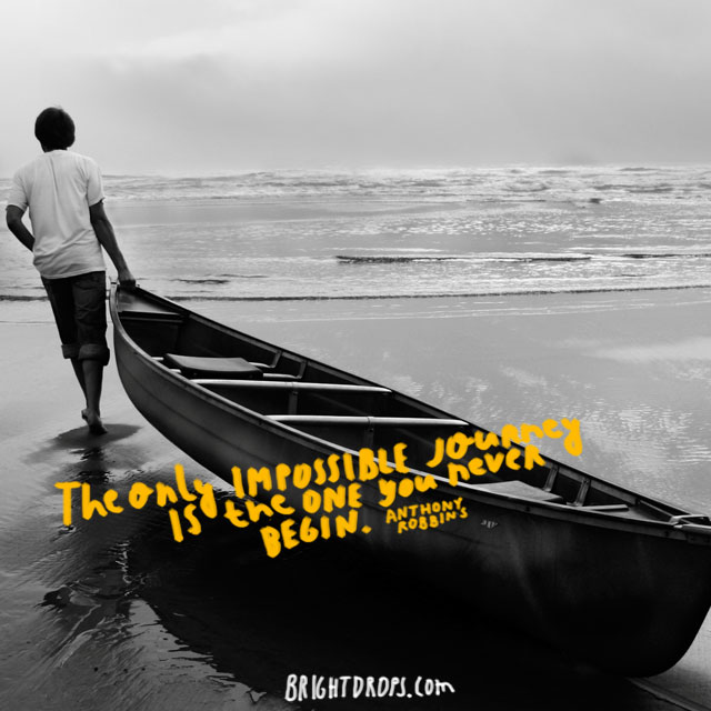 """The only impossible journey is the one you never begin."" ~ Anthony Robbins"