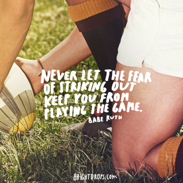 """Never let the fear of striking out keep you from playing the game."" ~ Babe Ruth"