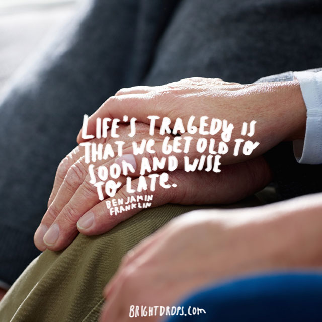 """Life's tragedy is that we get old too soon and wise too late."" ~ Benjamin Franklin"