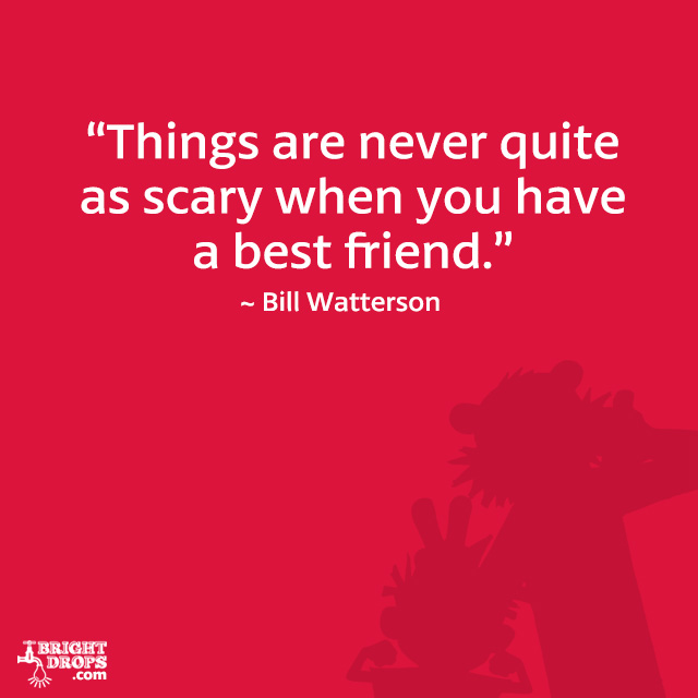 """Things are never quite as scary when you have a best friend."" ~ Bill Watterson"