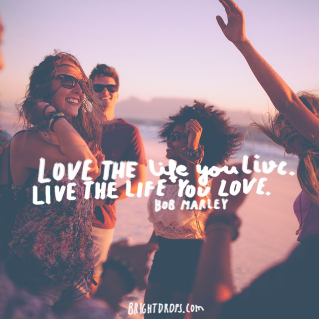 """Love the life you live. Live the life you love."" ~ Bob Marley"