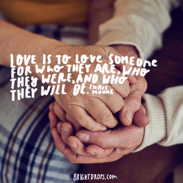 """Love is to love someone for who they are, who they were, and who they will be."" ~ Chris Moore"