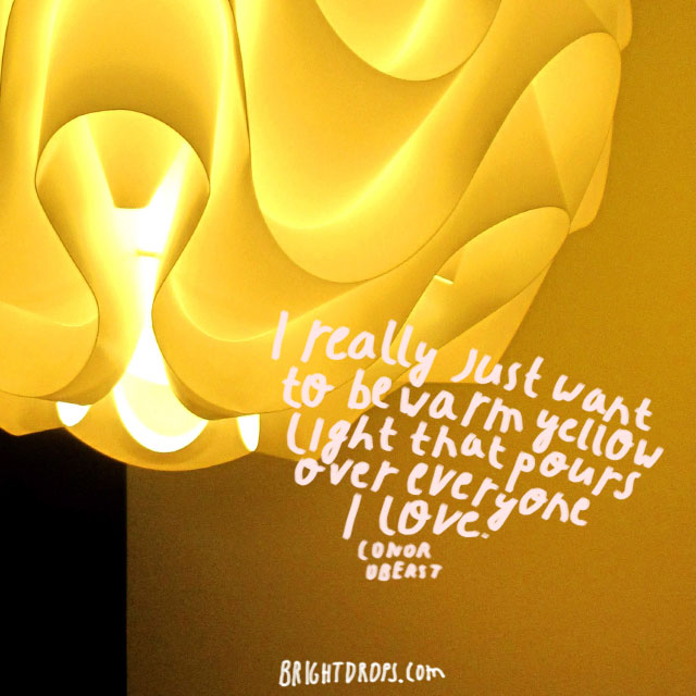 """I really just want to be warm yellow light that pours over everyone I love."" ~ Conor Oberst"