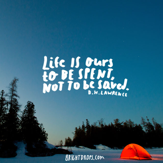 """Life is ours to be spent, not to be saved."" ~ D. H. Lawrence"