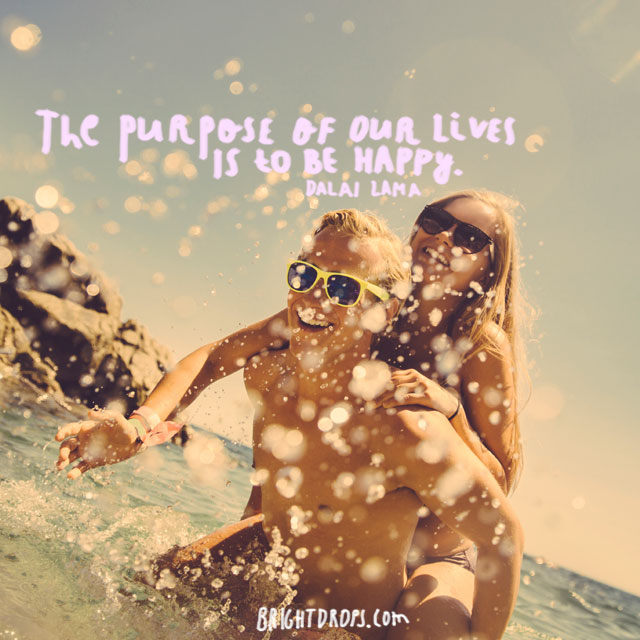 """The purpose of our lives is to be happy."" ~ Dalai Lama"