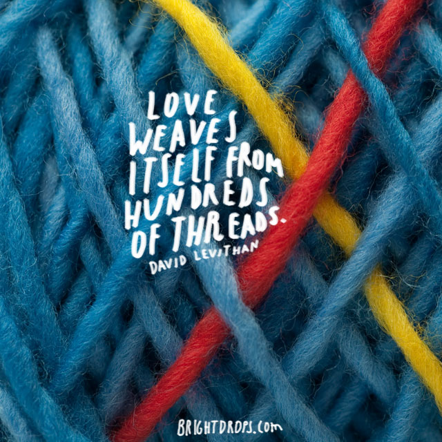 """Love weaves itself from hundreds of threads."" ~ David Levithan"